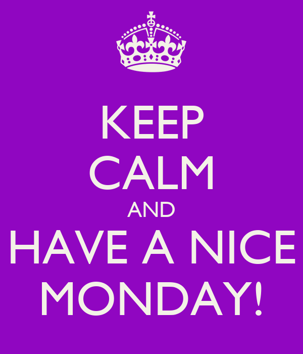 KEEP CALM AND HAVE A NICE MONDAY!