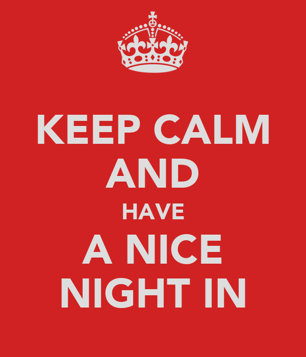 KEEP CALM AND HAVE A NICE NIGHT IN