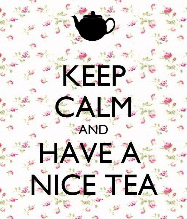 KEEP CALM AND HAVE A  NICE TEA