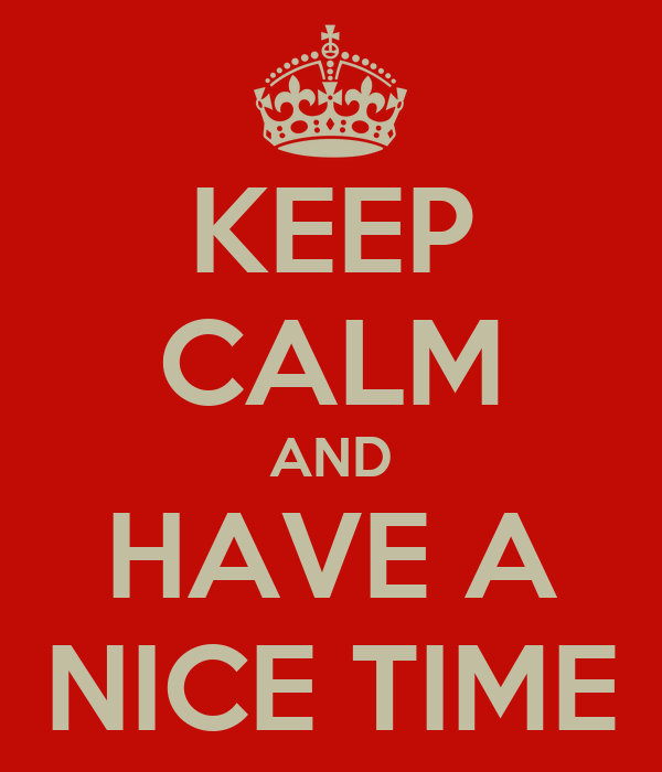 KEEP CALM AND HAVE A NICE TIME