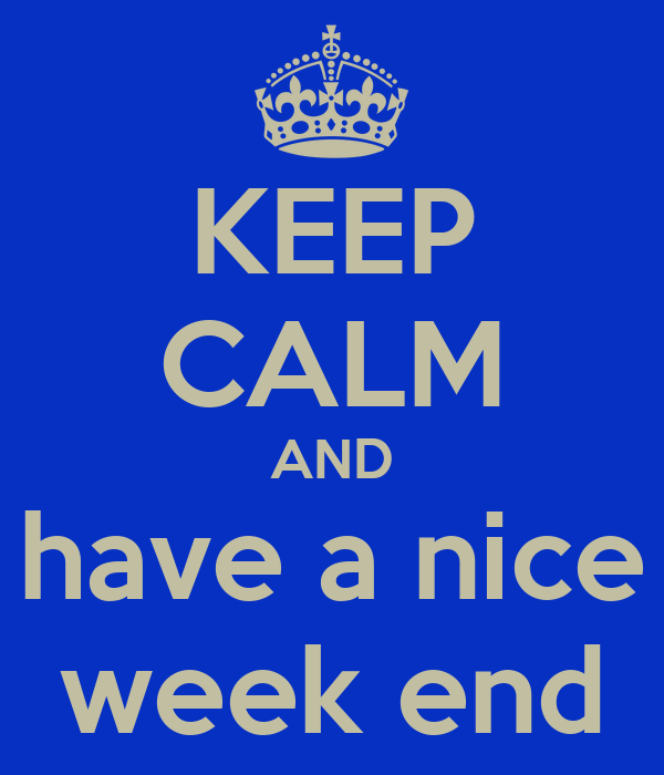 KEEP CALM AND have a nice week end