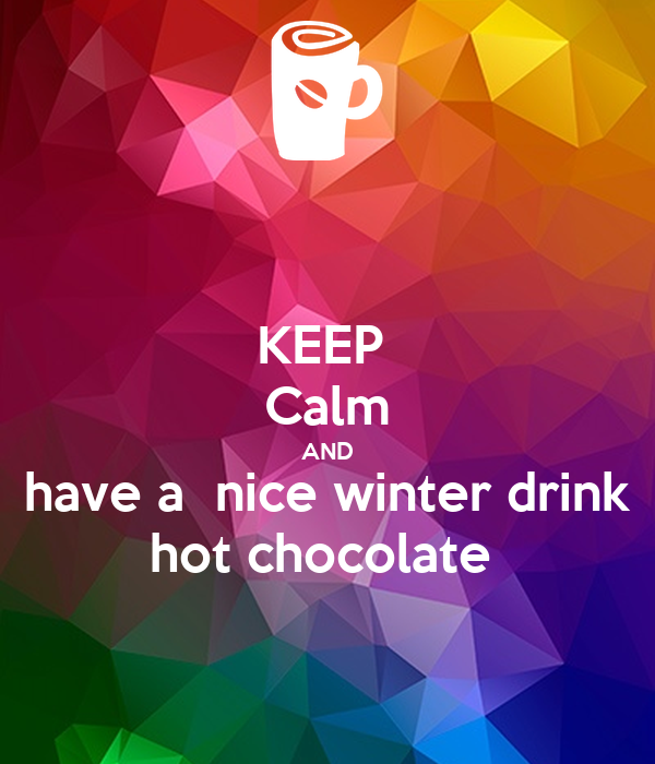 KEEP  Calm AND have a  nice winter drink hot chocolate