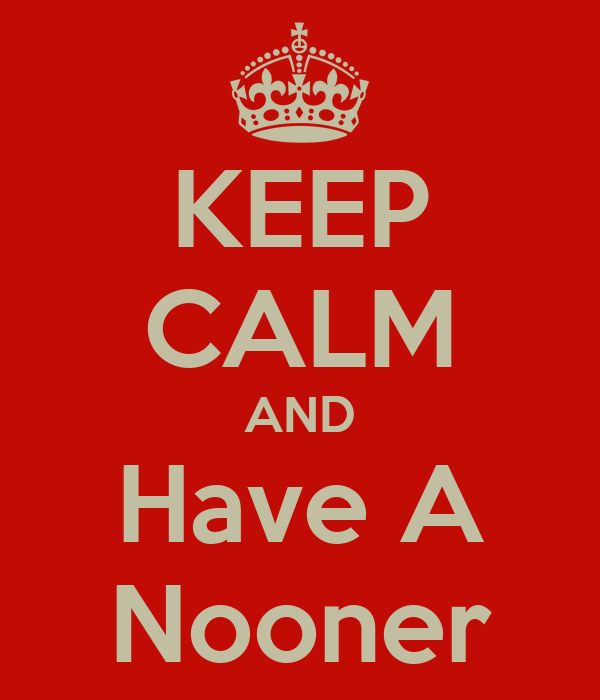KEEP CALM AND Have A Nooner