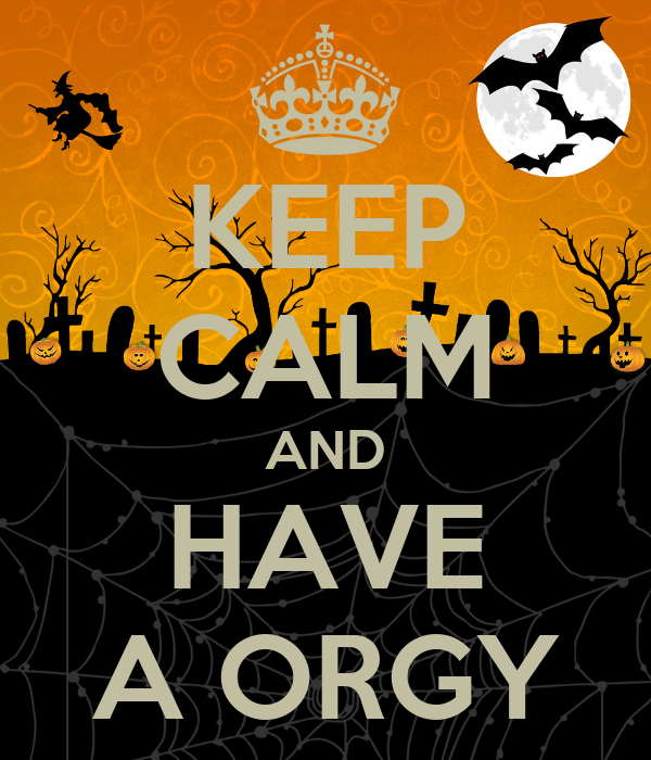 KEEP CALM AND HAVE A ORGY