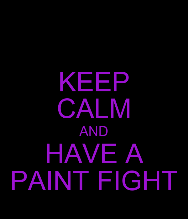 KEEP CALM AND HAVE A PAINT FIGHT