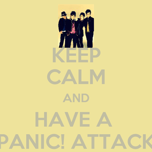 KEEP CALM AND HAVE A  PANIC! ATTACK