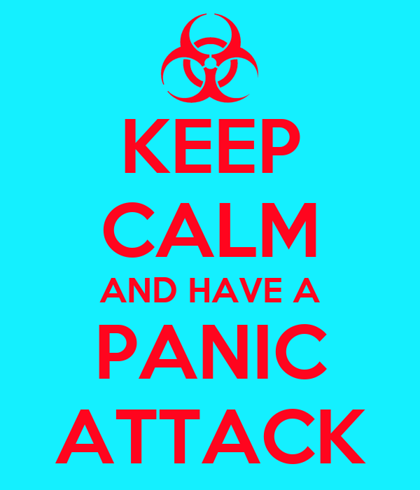 KEEP CALM AND HAVE A PANIC ATTACK