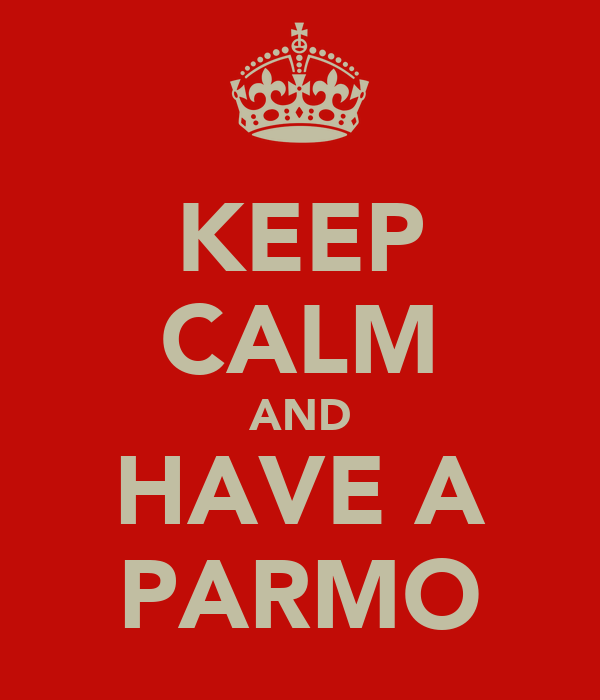 KEEP CALM AND HAVE A PARMO