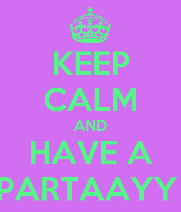 KEEP CALM AND HAVE A PARTAAYY