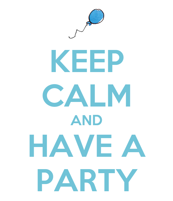 KEEP CALM AND HAVE A PARTY