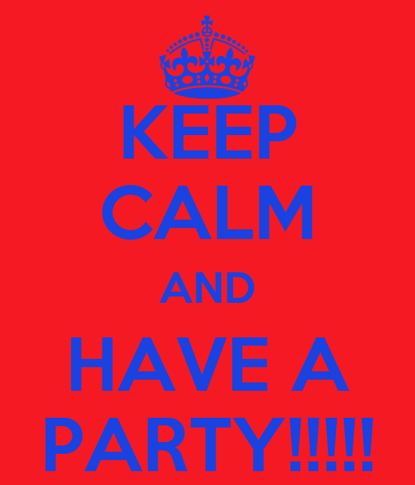 KEEP CALM AND HAVE A PARTY!!!!!