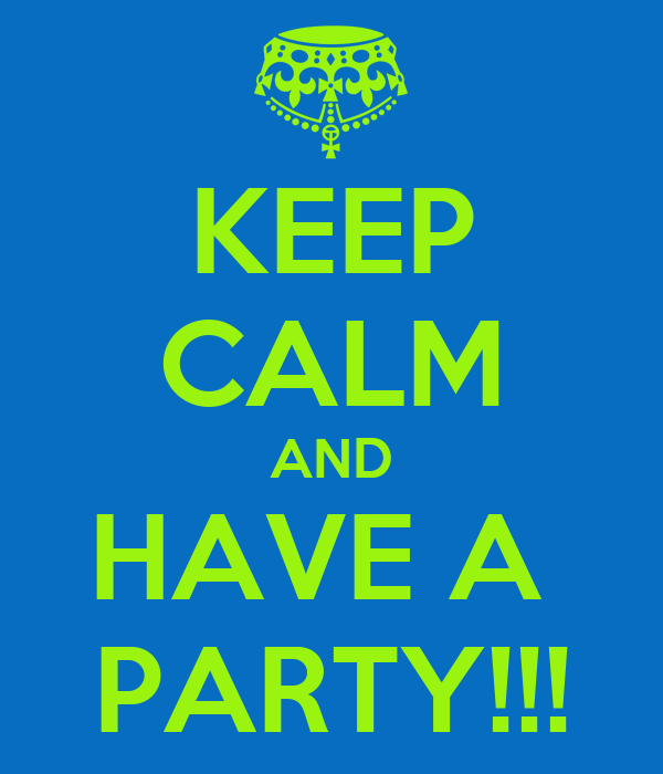 KEEP CALM AND HAVE A  PARTY!!!