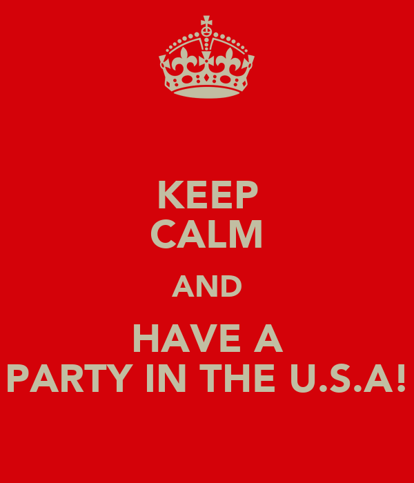 KEEP CALM AND HAVE A PARTY IN THE U.S.A!