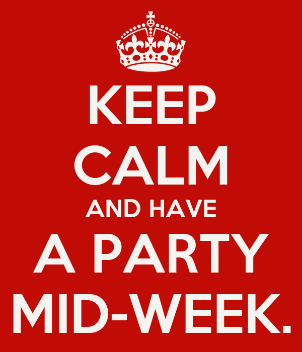 KEEP CALM AND HAVE A PARTY MID-WEEK.