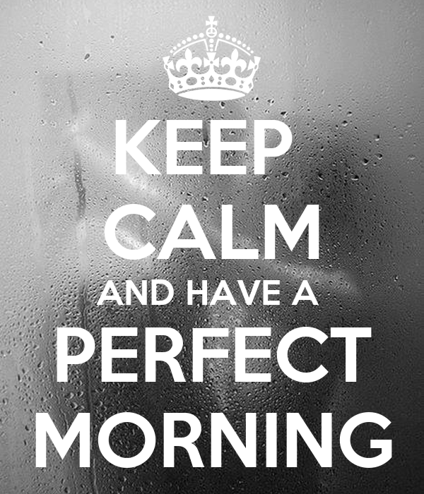 KEEP  CALM AND HAVE A  PERFECT MORNING