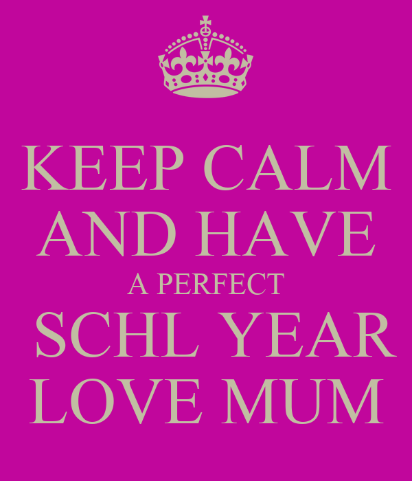 KEEP CALM AND HAVE A PERFECT  SCHL YEAR LOVE MUM