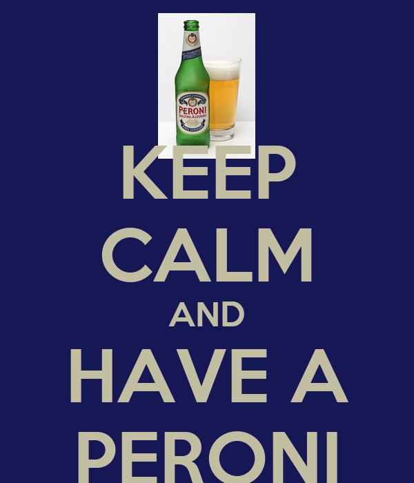 KEEP CALM AND HAVE A PERONI