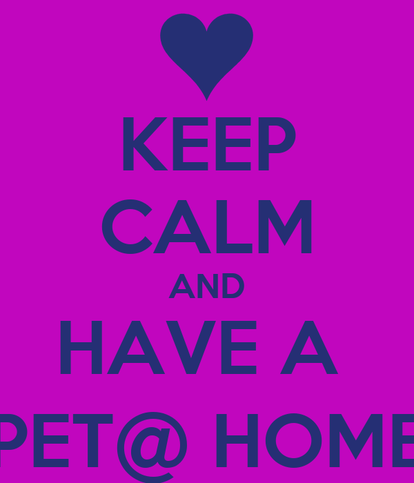 KEEP CALM AND HAVE A  PET@ HOME