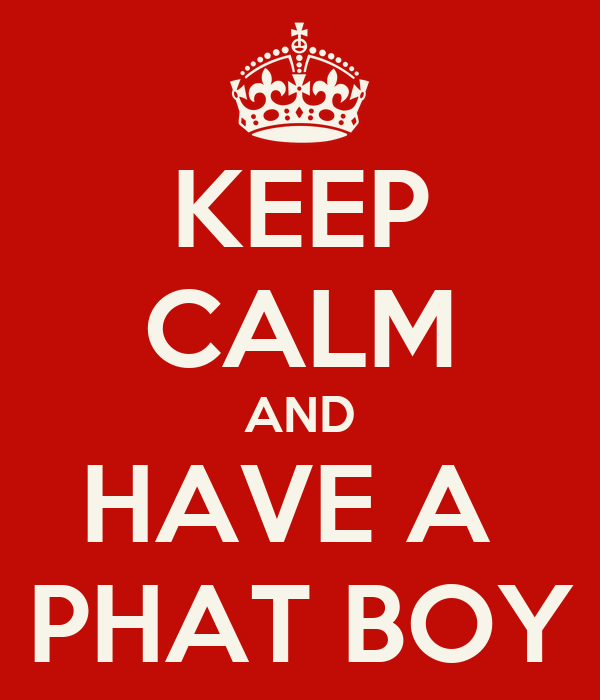 KEEP CALM AND HAVE A  PHAT BOY