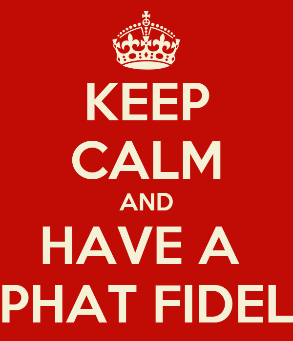 KEEP CALM AND HAVE A  PHAT FIDEL