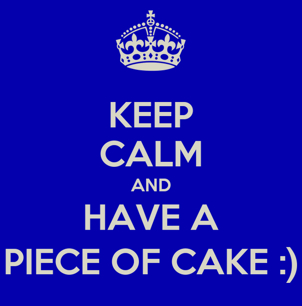 KEEP CALM AND HAVE A PIECE OF CAKE :)