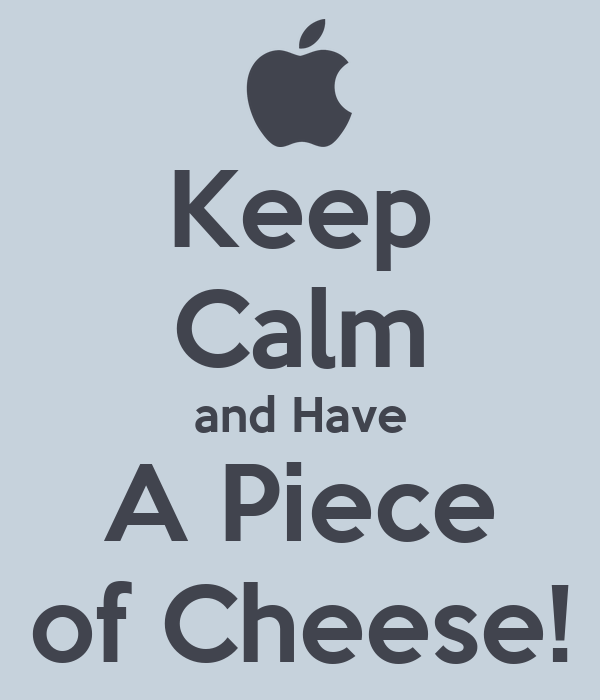 Keep Calm and Have A Piece of Cheese!