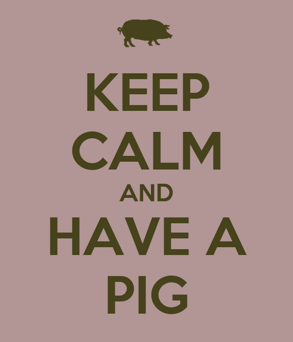 KEEP CALM AND HAVE A PIG