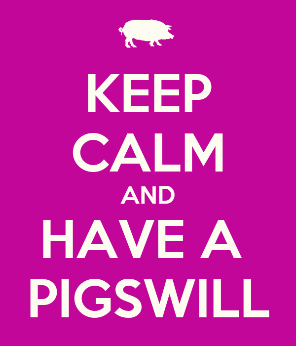 KEEP CALM AND HAVE A  PIGSWILL