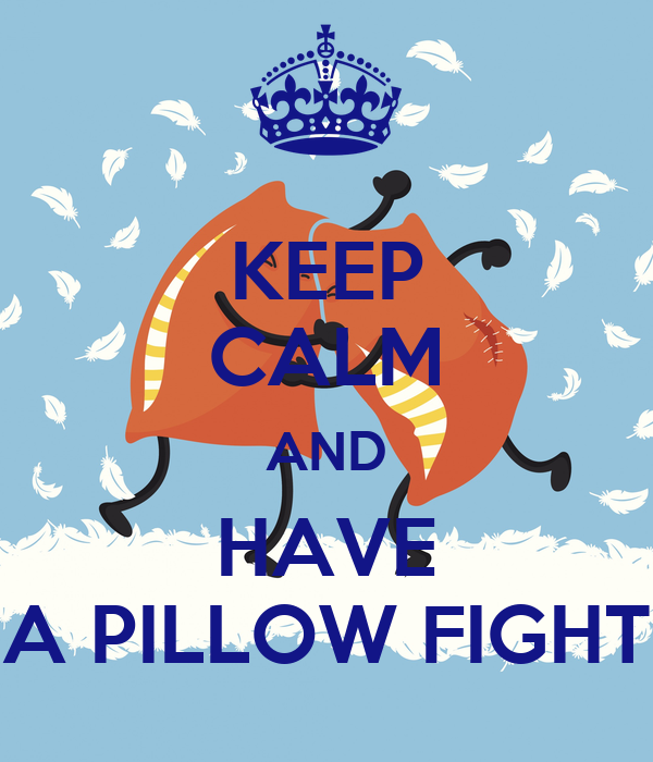 KEEP CALM AND HAVE A PILLOW FIGHT