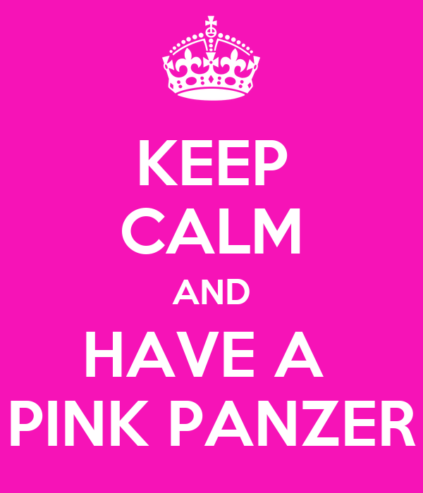 KEEP CALM AND HAVE A  PINK PANZER