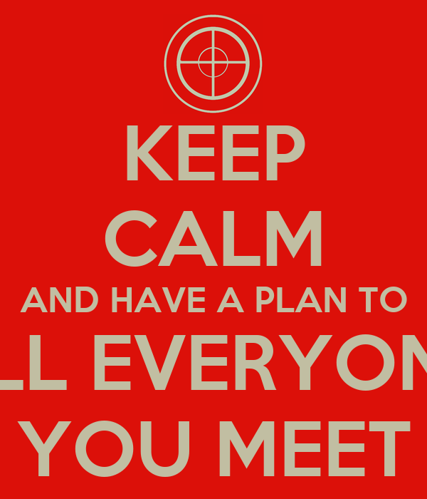 KEEP CALM AND HAVE A PLAN TO KILL EVERYONE  YOU MEET