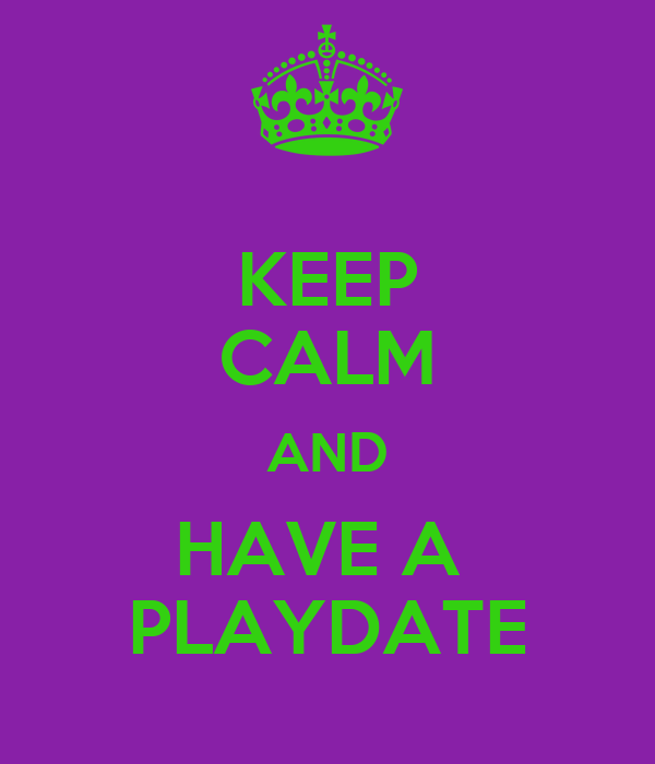 KEEP CALM AND HAVE A  PLAYDATE
