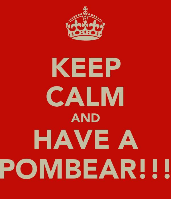 KEEP CALM AND HAVE A POMBEAR!!!