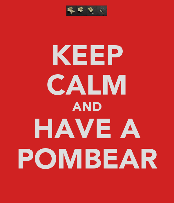 KEEP CALM AND HAVE A POMBEAR