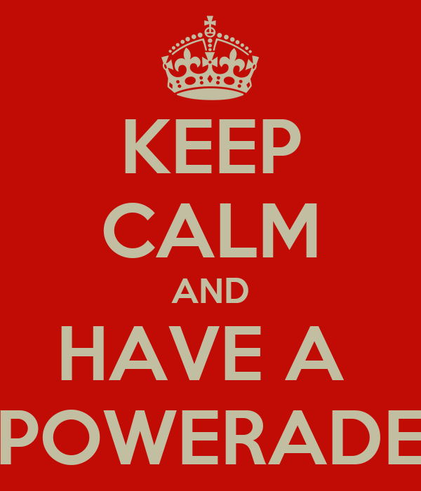 KEEP CALM AND HAVE A  POWERADE