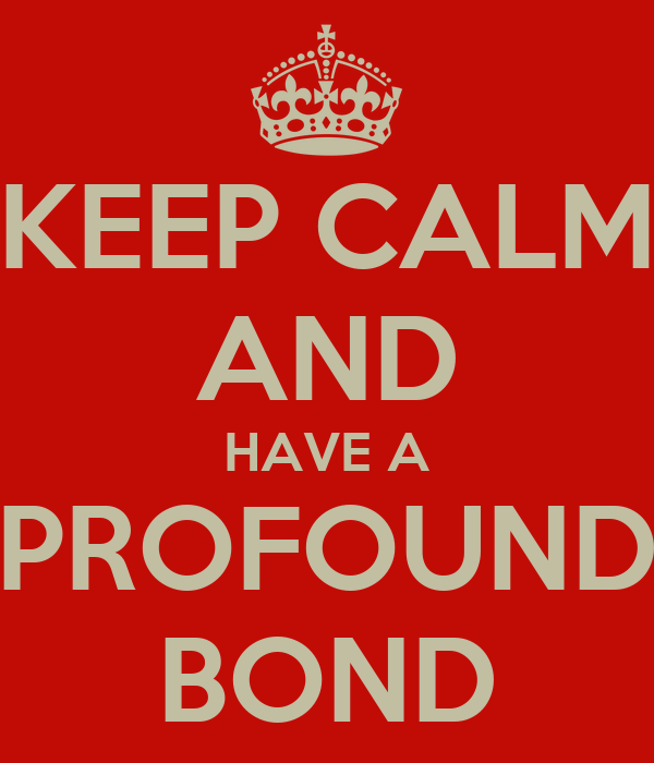 KEEP CALM AND HAVE A PROFOUND BOND