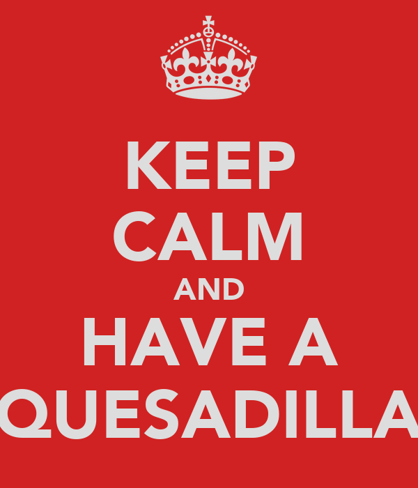 KEEP CALM AND HAVE A QUESADILLA