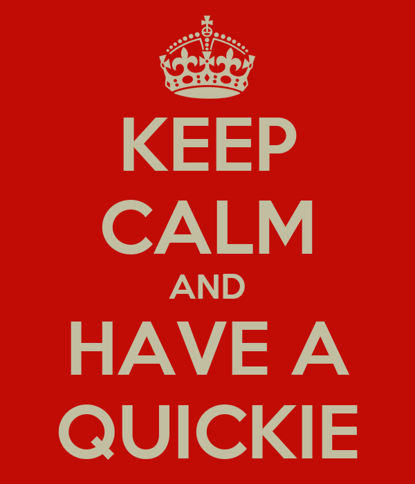 KEEP CALM AND HAVE A QUICKIE