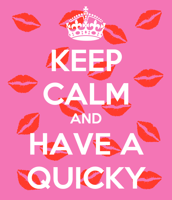 KEEP CALM AND HAVE A QUICKY