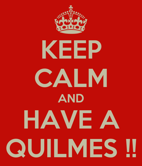 KEEP CALM AND HAVE A QUILMES !!