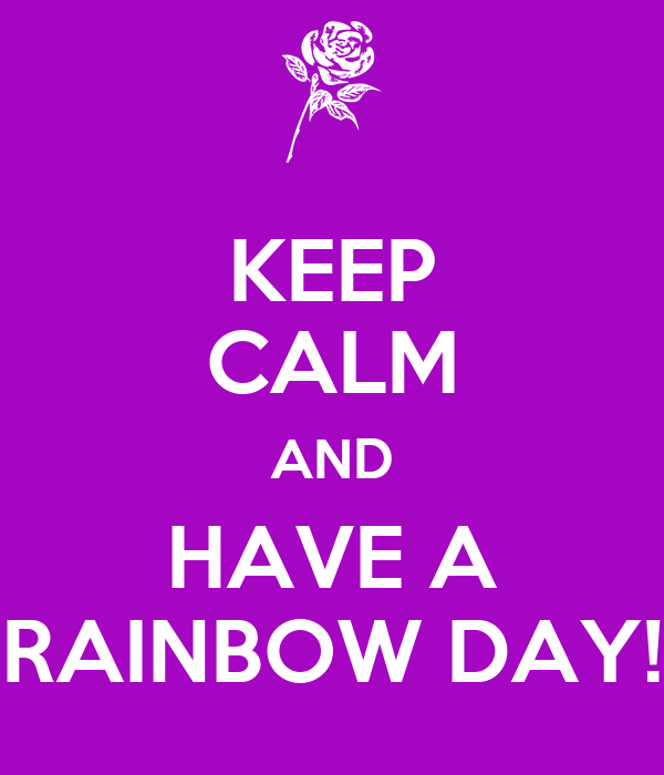 KEEP CALM AND HAVE A RAINBOW DAY!