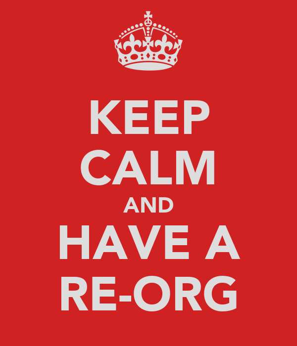 KEEP CALM AND HAVE A RE-ORG
