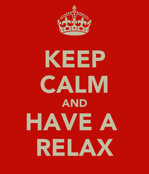 KEEP CALM AND HAVE A  RELAX