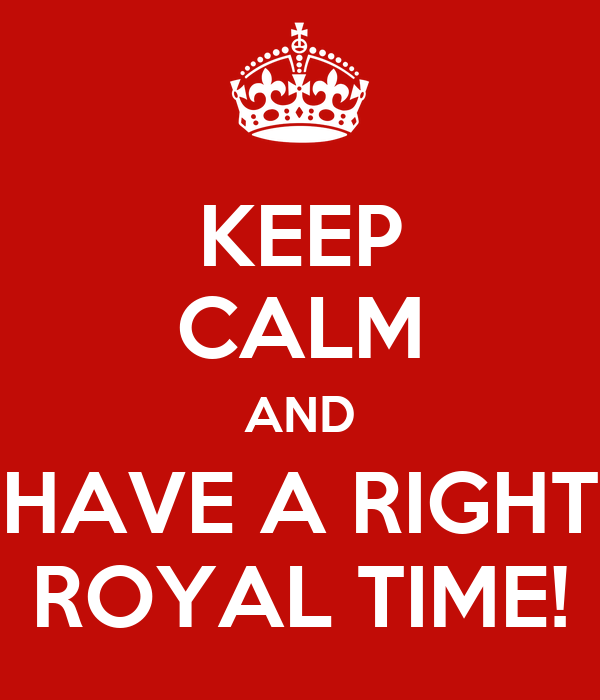 KEEP CALM AND HAVE A RIGHT ROYAL TIME!