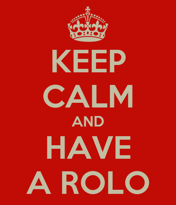 KEEP CALM AND HAVE A ROLO