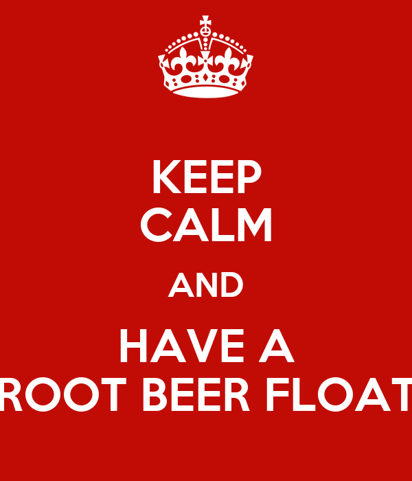 KEEP CALM AND HAVE A ROOT BEER FLOAT