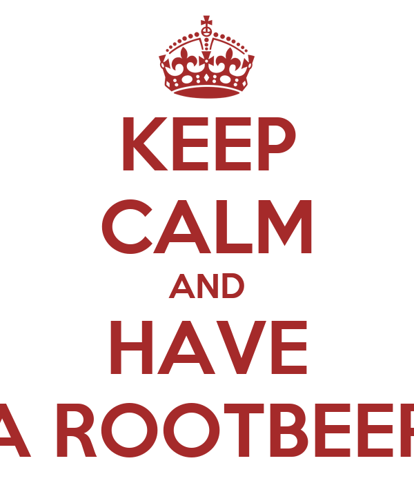 KEEP CALM AND HAVE A ROOTBEER