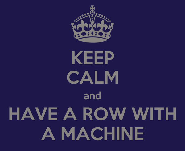 KEEP CALM and HAVE A ROW WITH A MACHINE