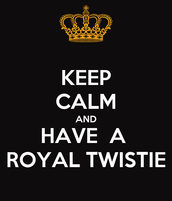 KEEP CALM AND HAVE  A  ROYAL TWISTIE