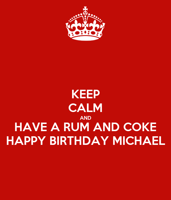 KEEP CALM AND HAVE A RUM AND COKE HAPPY BIRTHDAY MICHAEL